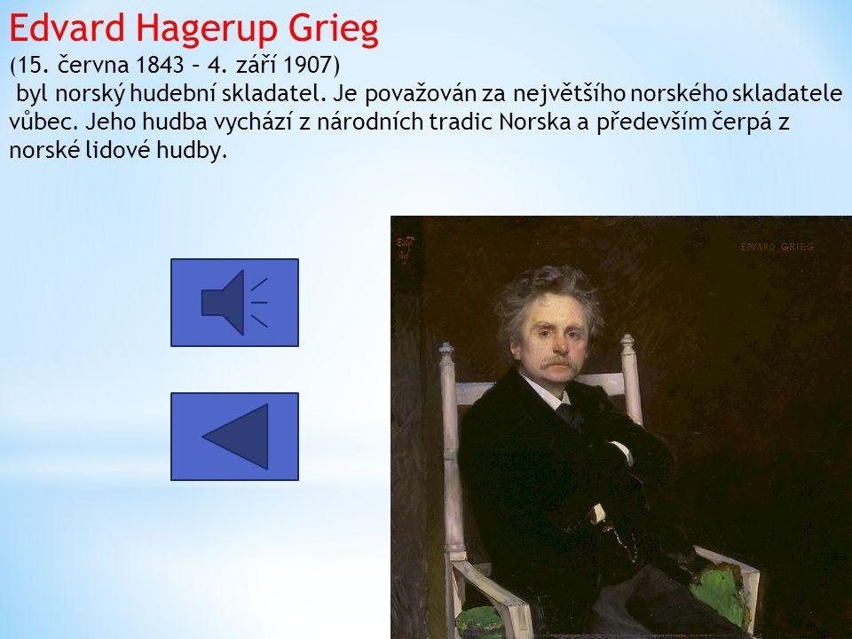 Edvard Hagerup Grieg ( 15. června 1843 – 4. září 1907) byl norský hudební skladatel. Je považován za největšího norského skladatele vůbec. Jeho hudba