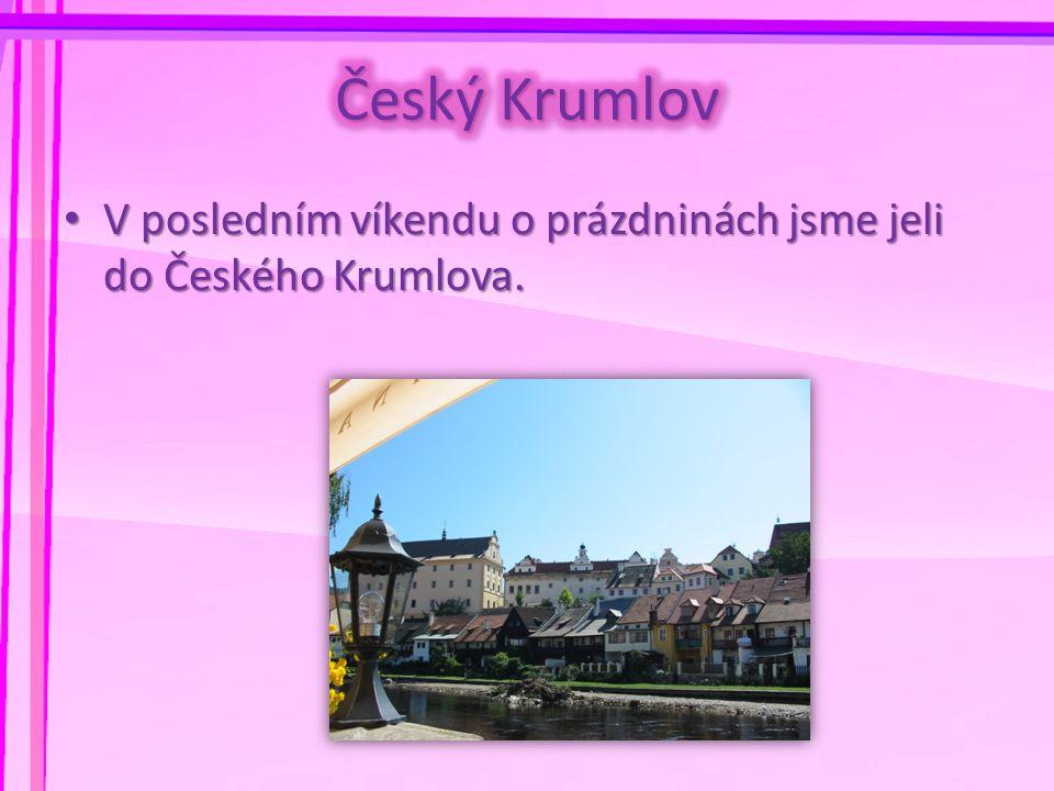 • V posledním víkendu o prázdninách jsme jeli do Českého Krumlova.