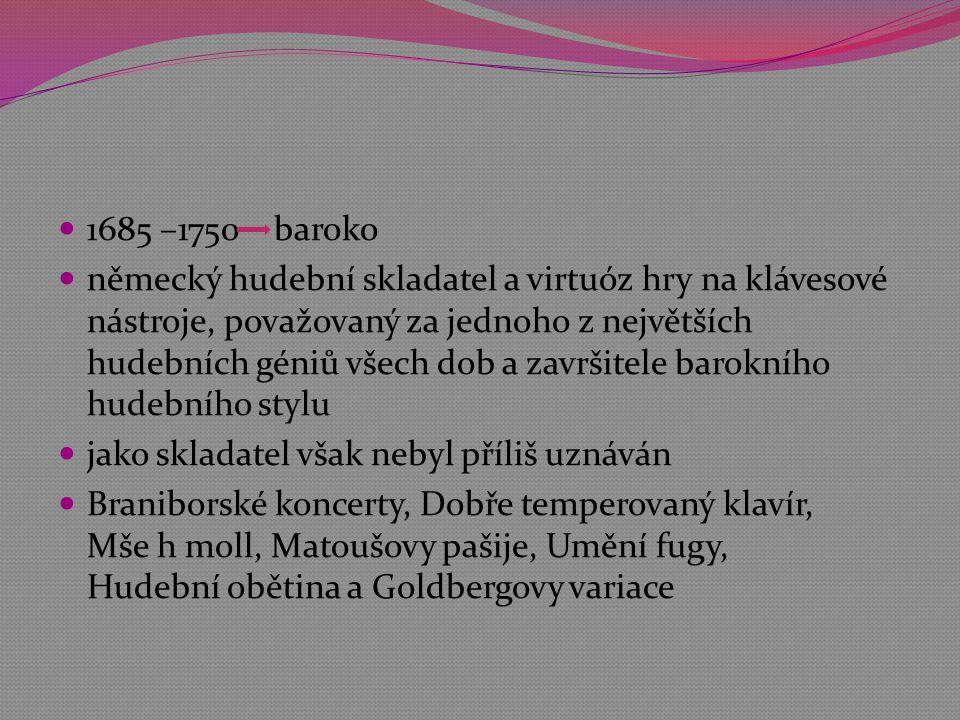  1685 –1750 baroko  německý hudební skladatel a virtuóz hry na klávesové nástroje, považovaný za jednoho z největších hudebních géniů všech dob a završitele barokního hudebního stylu  jako skladatel však nebyl příliš uznáván  Braniborské koncerty, Dobře temperovaný klavír, Mše h moll, Matoušovy pašije, Umění fugy, Hudební obětina a Goldbergovy variace