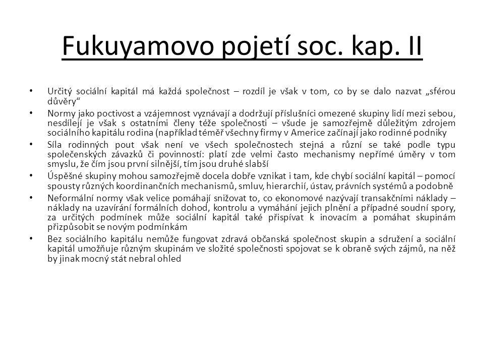 """Fukuyamovo pojetí soc. kap. II • Určitý sociální kapitál má každá společnost – rozdíl je však v tom, co by se dalo nazvat """"sférou důvěry"""" • Normy jako"""
