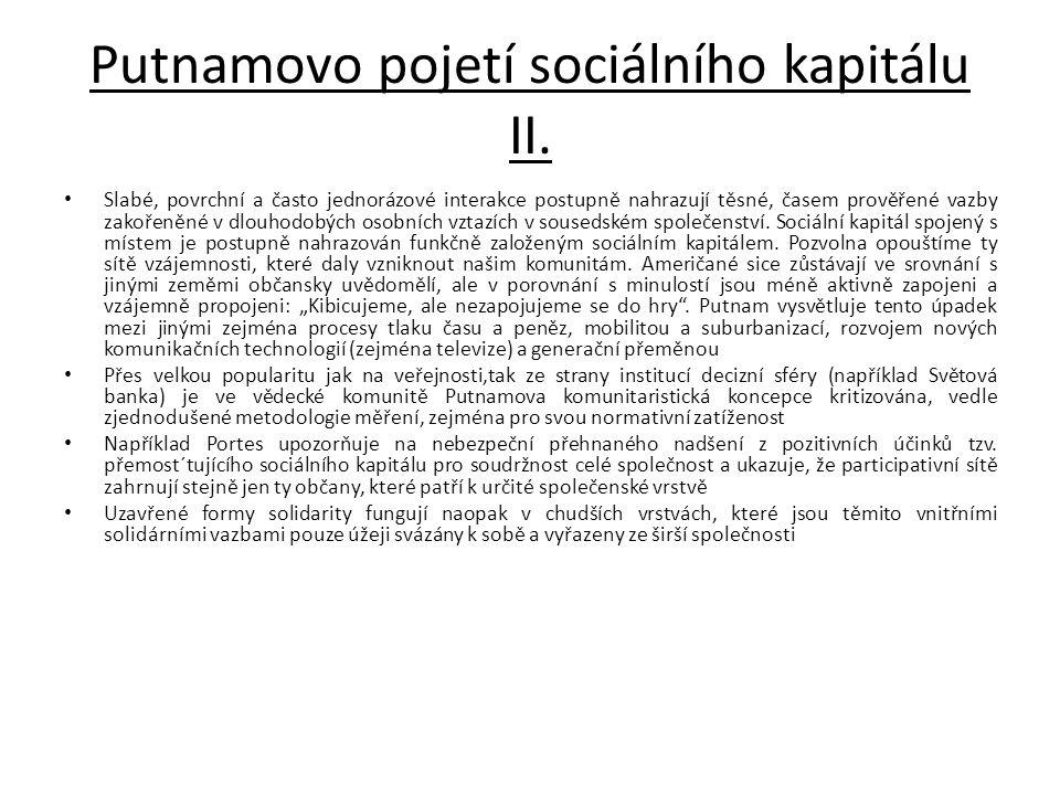 Putnamovo pojetí sociálního kapitálu II. • Slabé, povrchní a často jednorázové interakce postupně nahrazují těsné, časem prověřené vazby zakořeněné v