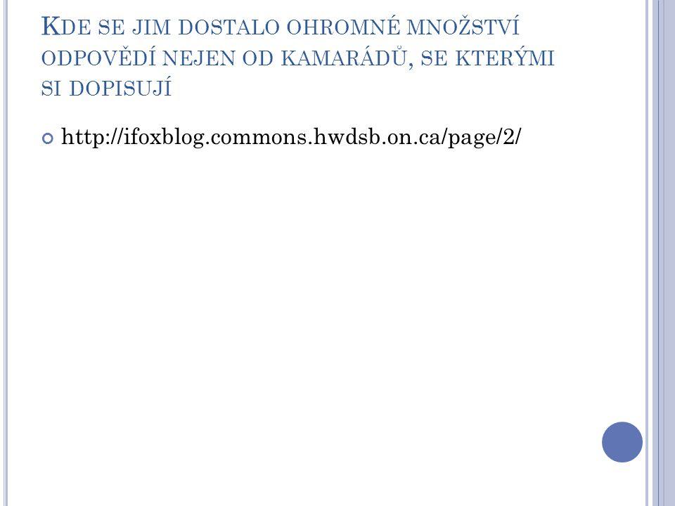 K DE SE JIM DOSTALO OHROMNÉ MNOŽSTVÍ ODPOVĚDÍ NEJEN OD KAMARÁDŮ, SE KTERÝMI SI DOPISUJÍ http://ifoxblog.commons.hwdsb.on.ca/page/2/