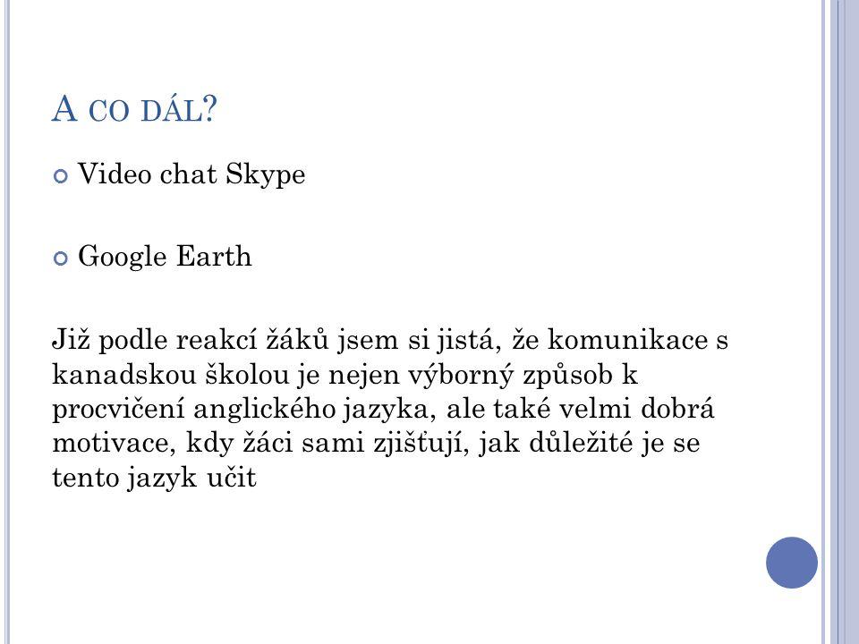 A CO DÁL ? Video chat Skype Google Earth Již podle reakcí žáků jsem si jistá, že komunikace s kanadskou školou je nejen výborný způsob k procvičení an