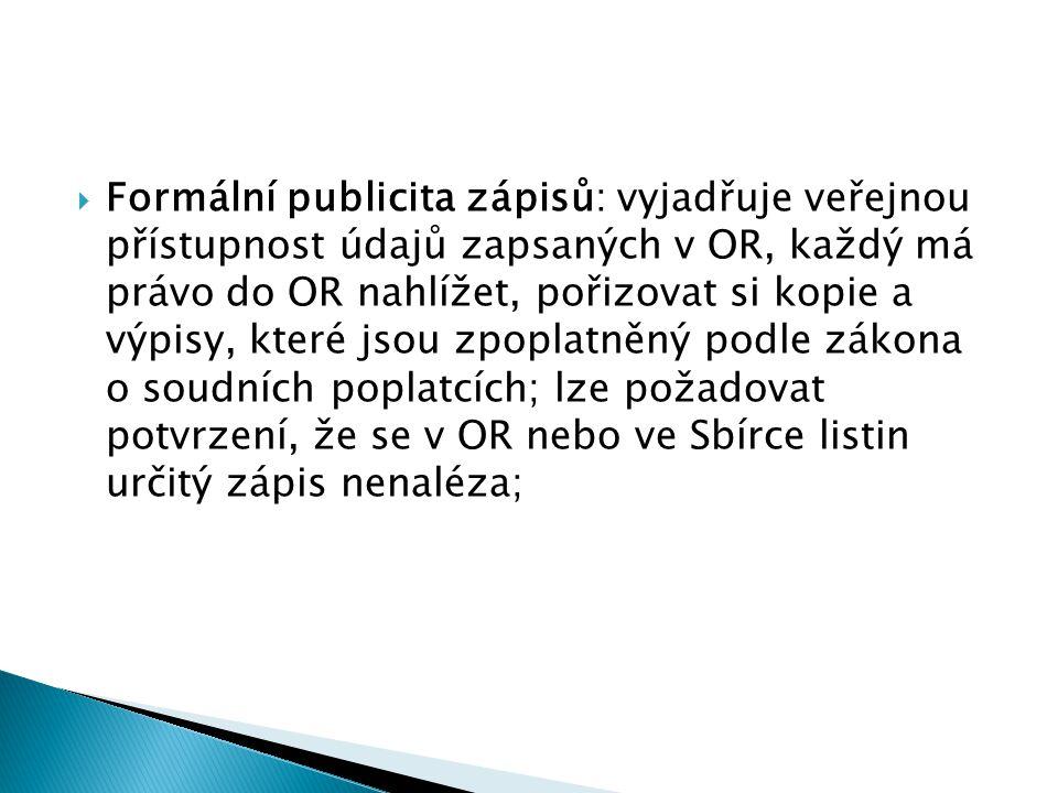 Formální publicita zápisů: vyjadřuje veřejnou přístupnost údajů zapsaných v OR, každý má právo do OR nahlížet, pořizovat si kopie a výpisy, které js