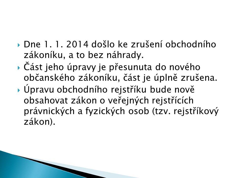  Dne 1. 1. 2014 došlo ke zrušení obchodního zákoníku, a to bez náhrady.  Část jeho úpravy je přesunuta do nového občanského zákoníku, část je úplně
