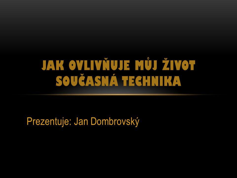 Prezentuje: Jan Dombrovský JAK OVLIVŇUJE MŮJ ŽIVOT SOUČASNÁ TECHNIKA