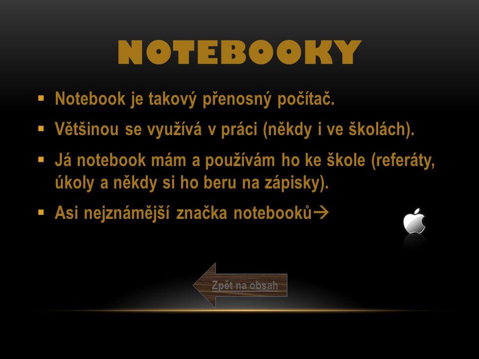 NOTEBOOKY  Notebook je takový přenosný počítač.  Většinou se využívá v práci (někdy i ve školách).  Já notebook mám a používám ho ke škole (referát