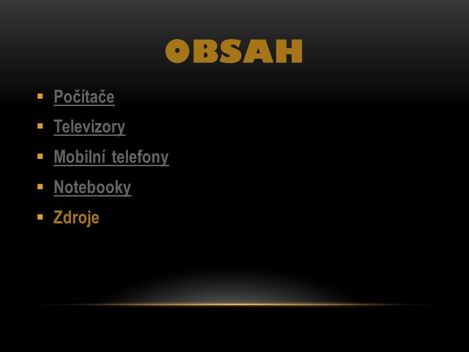 OBSAH  Počítače Počítače  Televizory Televizory  Mobilní telefony Mobilní telefony  Notebooky Notebooky  Zdroje