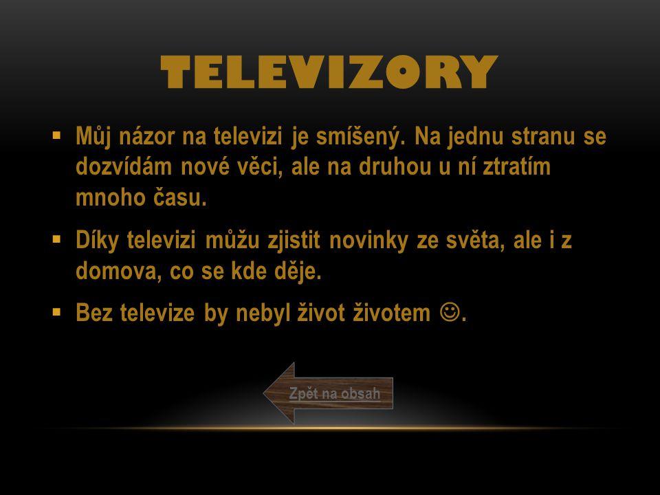 TELEVIZORY  Můj názor na televizi je smíšený. Na jednu stranu se dozvídám nové věci, ale na druhou u ní ztratím mnoho času.  Díky televizi můžu zjis
