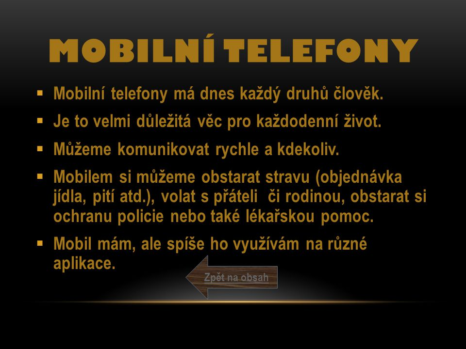 MOBILNÍ TELEFONY  Mobilní telefony má dnes každý druhů člověk.  Je to velmi důležitá věc pro každodenní život.  Můžeme komunikovat rychle a kdekoli