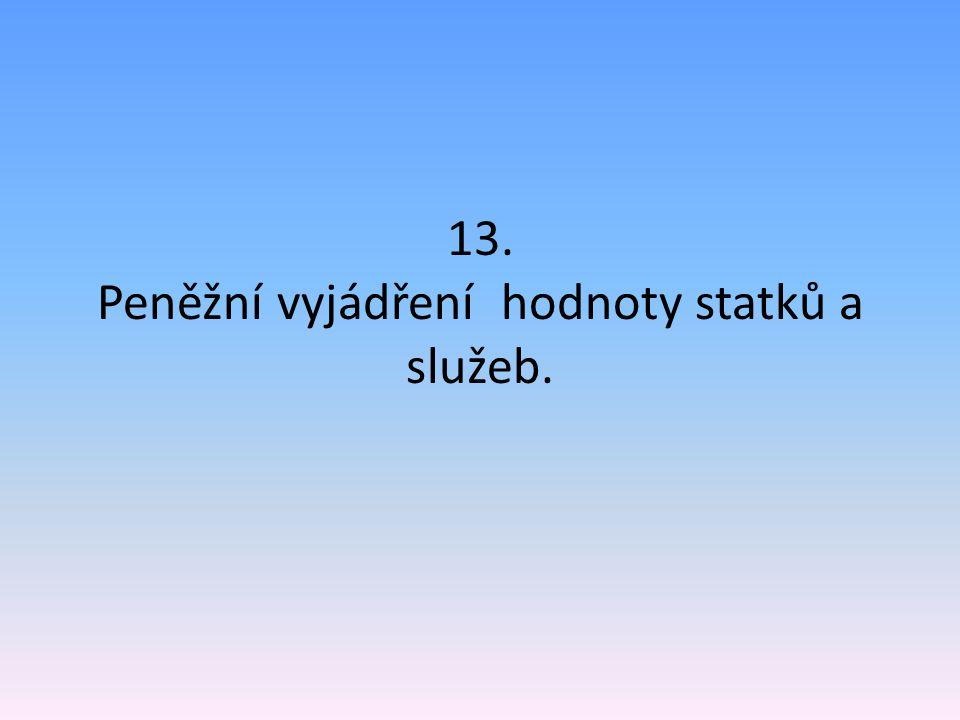 13. Peněžní vyjádření hodnoty statků a služeb.