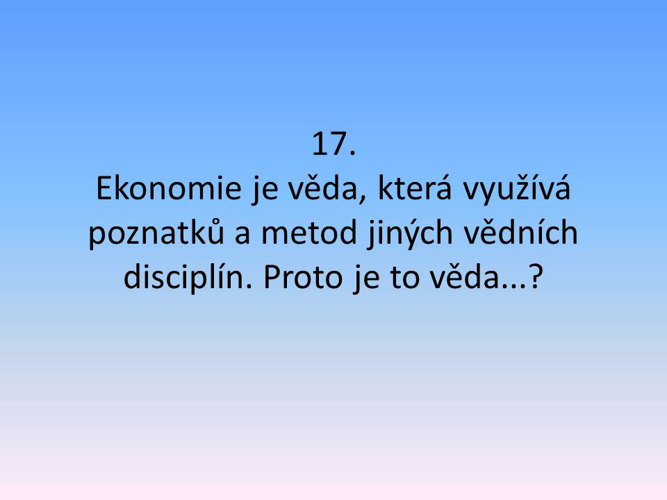 17. Ekonomie je věda, která využívá poznatků a metod jiných vědních disciplín. Proto je to věda...