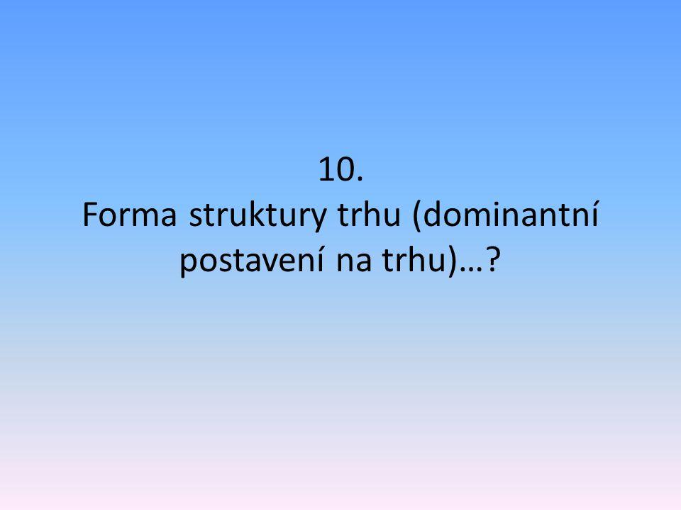 10. Forma struktury trhu (dominantní postavení na trhu)…