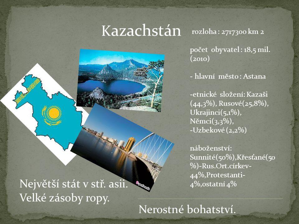 K azachstán Největší stát v stř. asii. Velké zásoby ropy. rozloha : 2717300 km 2 počet obyvatel : 18,5 mil. (2010) - hlavní město : Astana -etnické sl