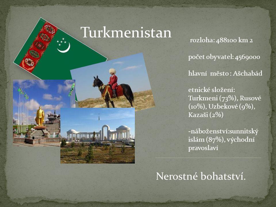 Turkmenistan rozloha: 488100 km 2 počet obyvatel: 4569000 hlavní město : Ašchabád etnické složení: Turkmeni (73%), Rusové (10%), Uzbekové (9%), Kazaši