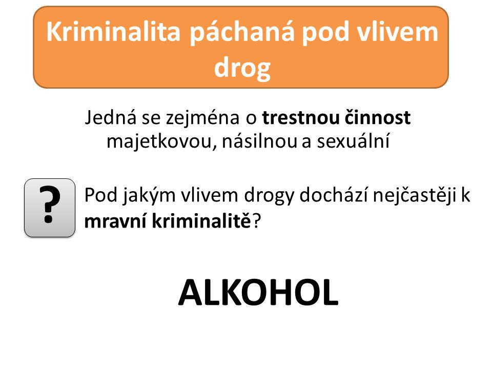 Jedná se zejména o trestnou činnost majetkovou, násilnou a sexuální Kriminalita páchaná pod vlivem drog ALKOHOL ? Pod jakým vlivem drogy dochází nejča