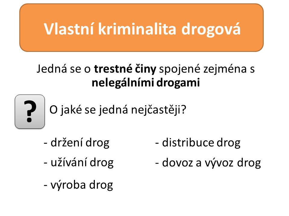 Jedná se o trestné činy spojené zejména s nelegálními drogami Vlastní kriminalita drogová - držení drog ? O jaké se jedná nejčastěji? - užívání drog -