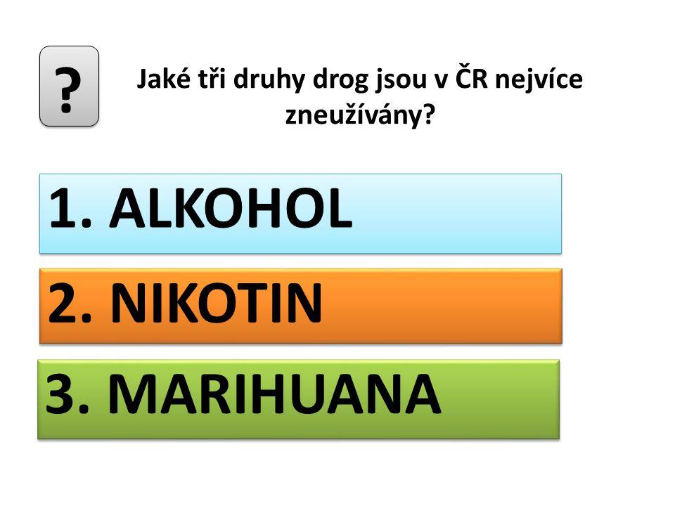 Jaké tři druhy drog jsou v ČR nejvíce zneužívány? ? 1. ALKOHOL 2. NIKOTIN 3. MARIHUANA