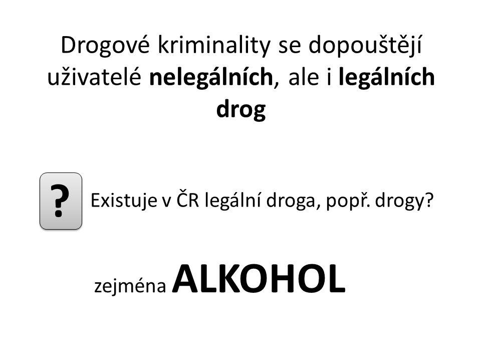 Drogové kriminality se dopouštějí uživatelé nelegálních, ale i legálních drog Existuje v ČR legální droga, popř. drogy? ? zejména ALKOHOL