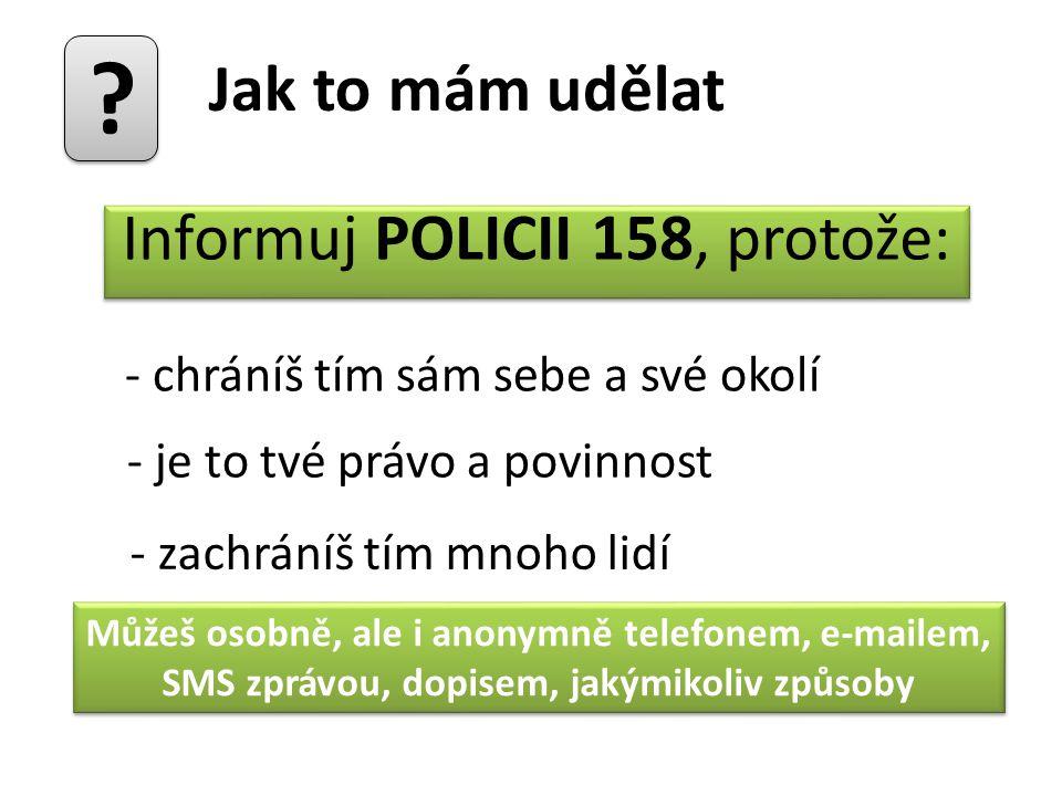 Jak to mám udělat? - chráníš tím sám sebe a své okolí - je to tvé právo a povinnost - zachráníš tím mnoho lidí Informuj POLICII 158, protože: Jak to m