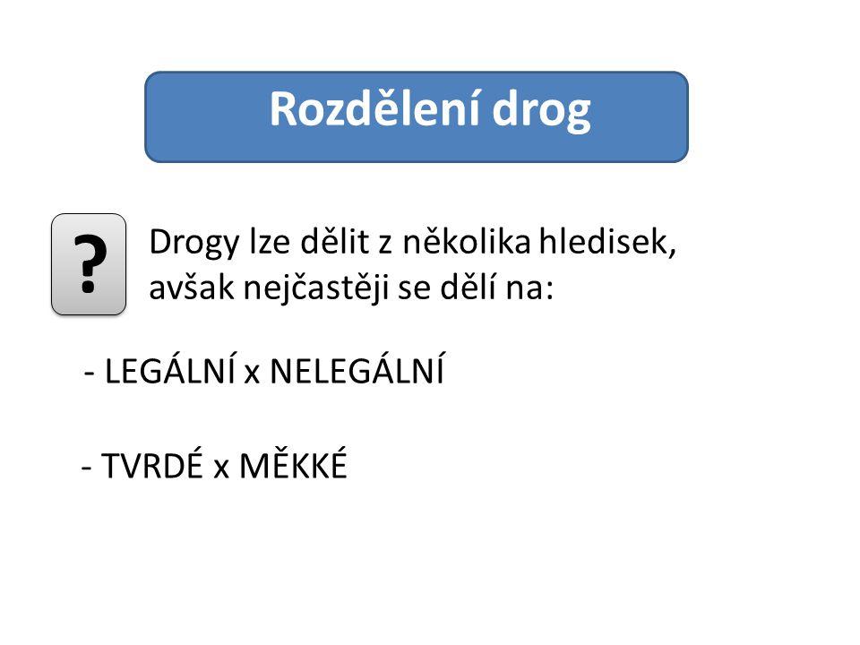 Rozdělení drog Drogy lze dělit z několika hledisek, avšak nejčastěji se dělí na: ? - LEGÁLNÍ x NELEGÁLNÍ - TVRDÉ x MĚKKÉ