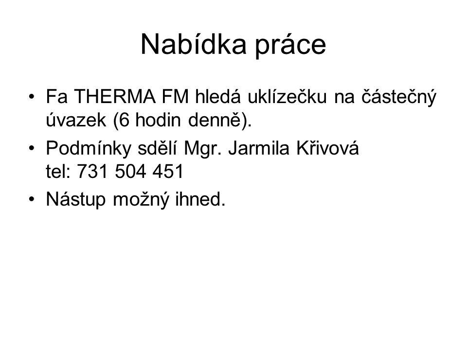 Nabídka práce •Fa THERMA FM hledá uklízečku na částečný úvazek (6 hodin denně). •Podmínky sdělí Mgr. Jarmila Křivová tel: 731 504 451 •Nástup možný ih