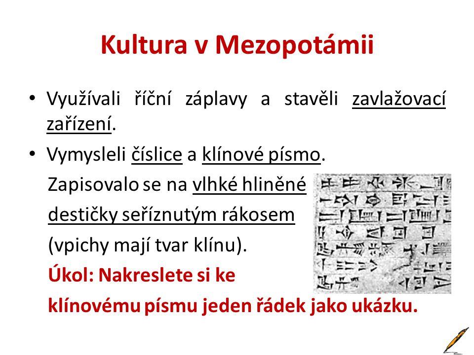 Kultura v Mezopotámii • Využívali říční záplavy a stavěli zavlažovací zařízení. • Vymysleli číslice a klínové písmo. Zapisovalo se na vlhké hliněné de