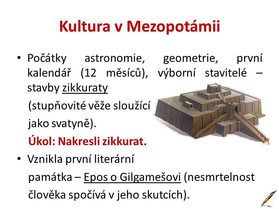 Kultura v Mezopotámii • Počátky astronomie, geometrie, první kalendář (12 měsíců), výborní stavitelé – stavby zikkuraty (stupňovité věže sloužící jako