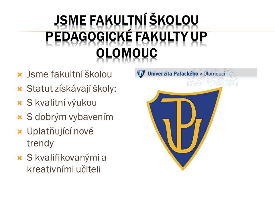  Jsme fakultní školou  Statut získávají školy:  S kvalitní výukou  S dobrým vybavením  Uplatňující nové trendy  S kvalifikovanými a kreativními