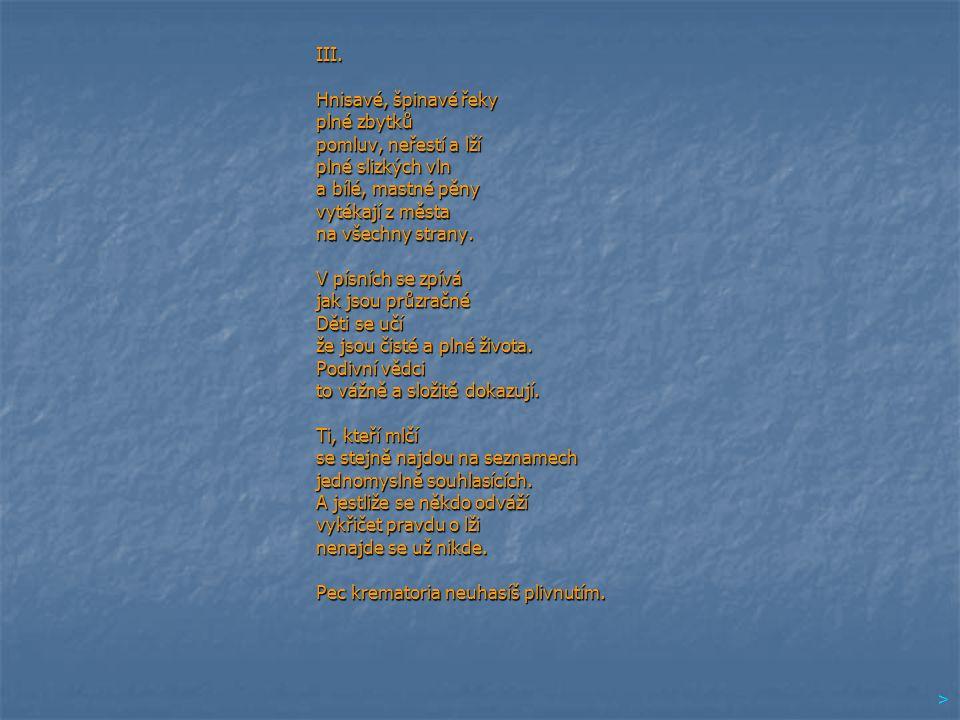 III. Hnisavé, špinavé řeky plné zbytků pomluv, neřestí a lží plné slizkých vln a bílé, mastné pěny vytékají z města na všechny strany. V písních se zp