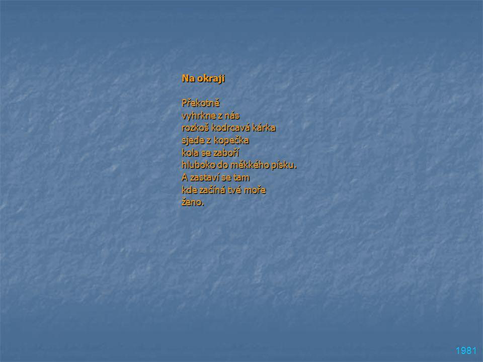 Na okraji Překotně vyhrkne z nás rozkoš kodrcavá kárka sjede z kopečka kola se zaboří hluboko do měkkého písku. A zastaví se tam kde začíná tvé moře ž