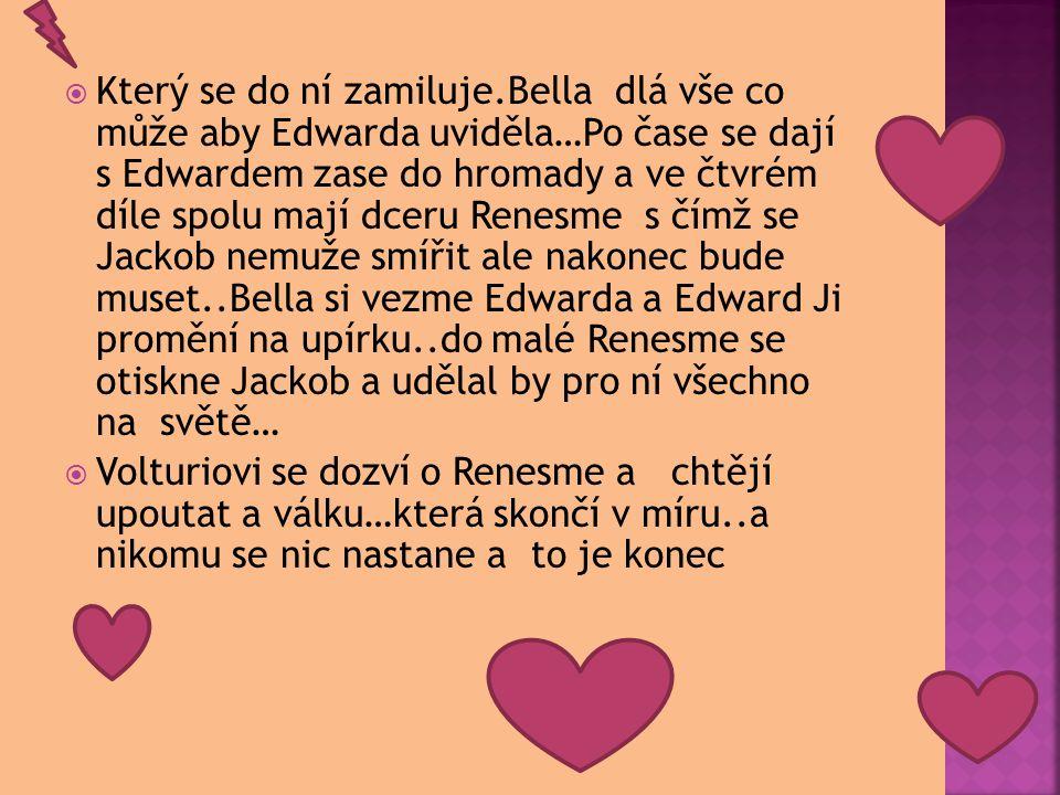  Který se do ní zamiluje.Bella dlá vše co může aby Edwarda uviděla…Po čase se dají s Edwardem zase do hromady a ve čtvrém díle spolu mají dceru Renesme s čímž se Jackob nemuže smířit ale nakonec bude muset..Bella si vezme Edwarda a Edward Ji promění na upírku..do malé Renesme se otiskne Jackob a udělal by pro ní všechno na světě…  Volturiovi se dozví o Renesme a chtějí upoutat a válku…která skončí v míru..a nikomu se nic nastane a to je konec