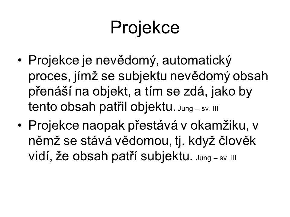 Projekce •Projekce je nevědomý, automatický proces, jímž se subjektu nevědomý obsah přenáší na objekt, a tím se zdá, jako by tento obsah patřil objektu.