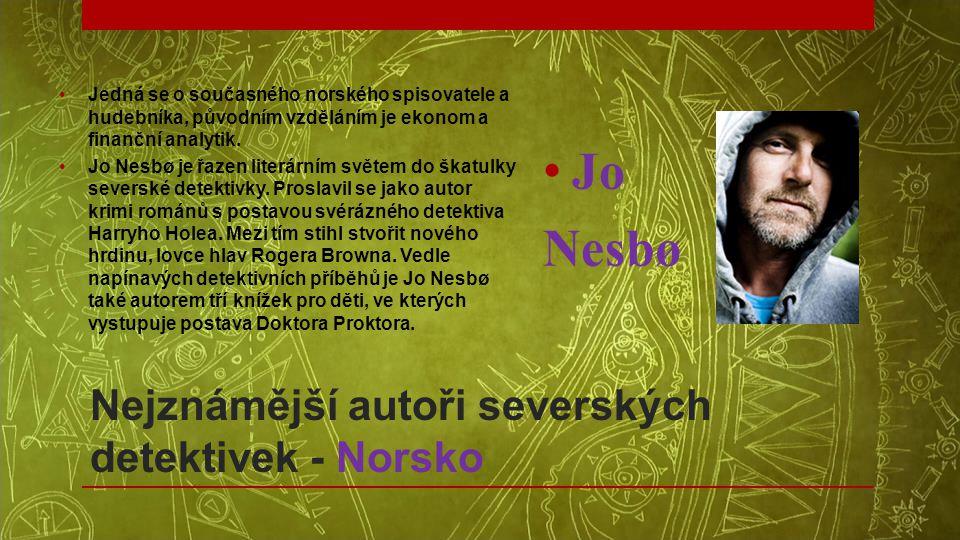 Nejznámější autoři severských detektivek - Norsko •Jedná se o současného norského spisovatele a hudebníka, původním vzděláním je ekonom a finanční ana