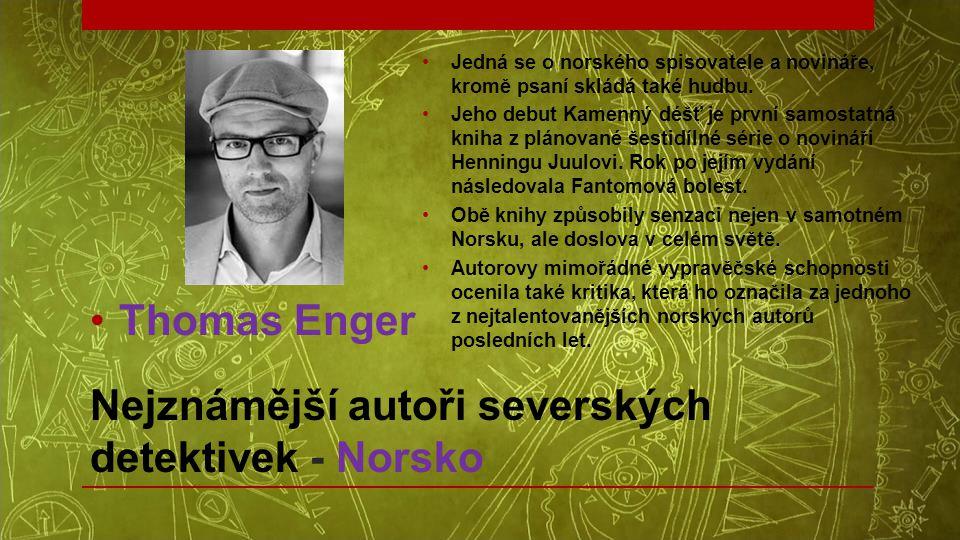 Nejznámější autoři severských detektivek - Norsko •Thomas Enger •Jedná se o norského spisovatele a novináře, kromě psaní skládá také hudbu. •Jeho debu