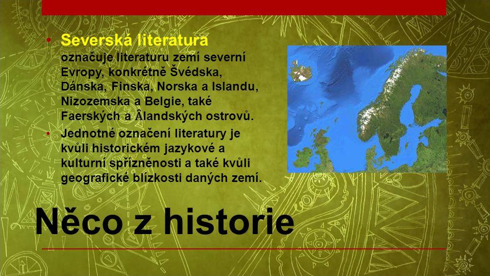 Něco z historie •Severská literatura označuje literaturu zemí severní Evropy, konkrétně Švédska, Dánska, Finska, Norska a Islandu, Nizozemska a Belgie