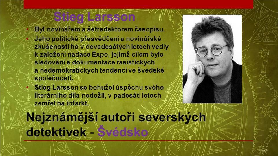 Nejznámější autoři severských detektivek - Švédsko Stieg Larsson •Byl novinářem a šéfredaktorem časopisu. •Jeho politické přesvědčení a novinářské zku