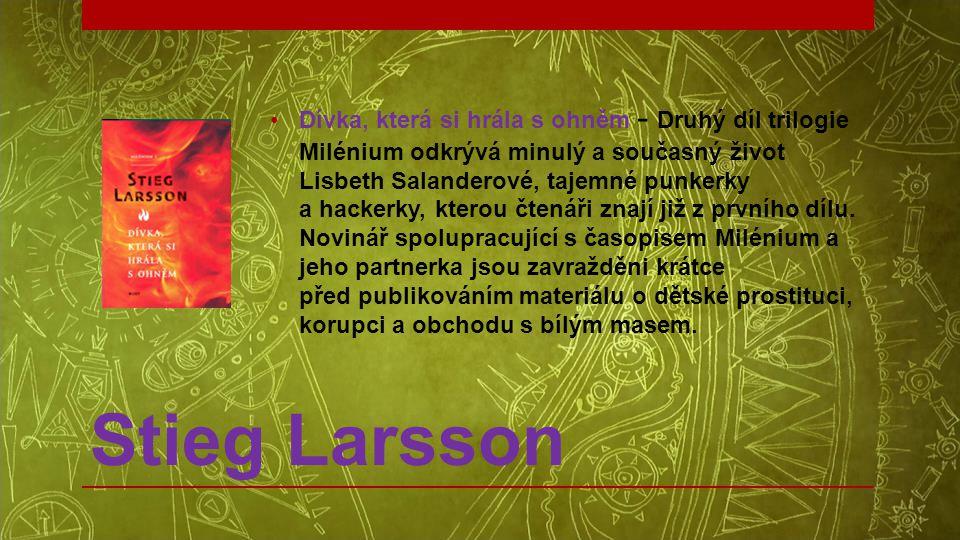 Stieg Larsson •Dívka, která si hrála s ohněm - Druhý díl trilogie Milénium odkrývá minulý a současný život Lisbeth Salanderové, tajemné punkerky a hac