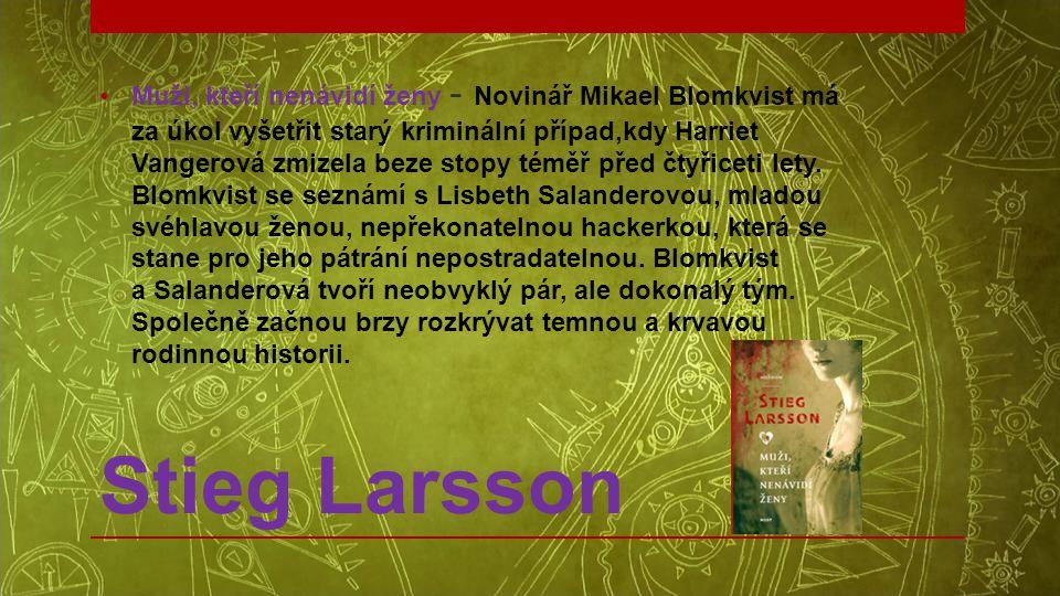 Stieg Larsson •Muži, kteří nenávidí ženy - Novinář Mikael Blomkvist má za úkol vyšetřit starý kriminální případ,kdy Harriet Vangerová zmizela beze sto