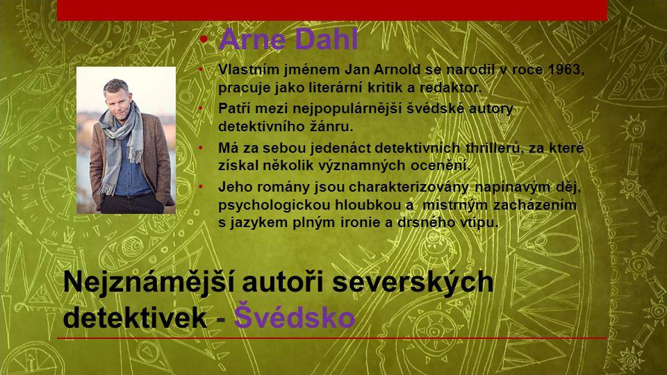 Nejznámější autoři severských detektivek - Švédsko •Arne Dahl •Vlastním jménem Jan Arnold se narodil v roce 1963, pracuje jako literární kritik a reda