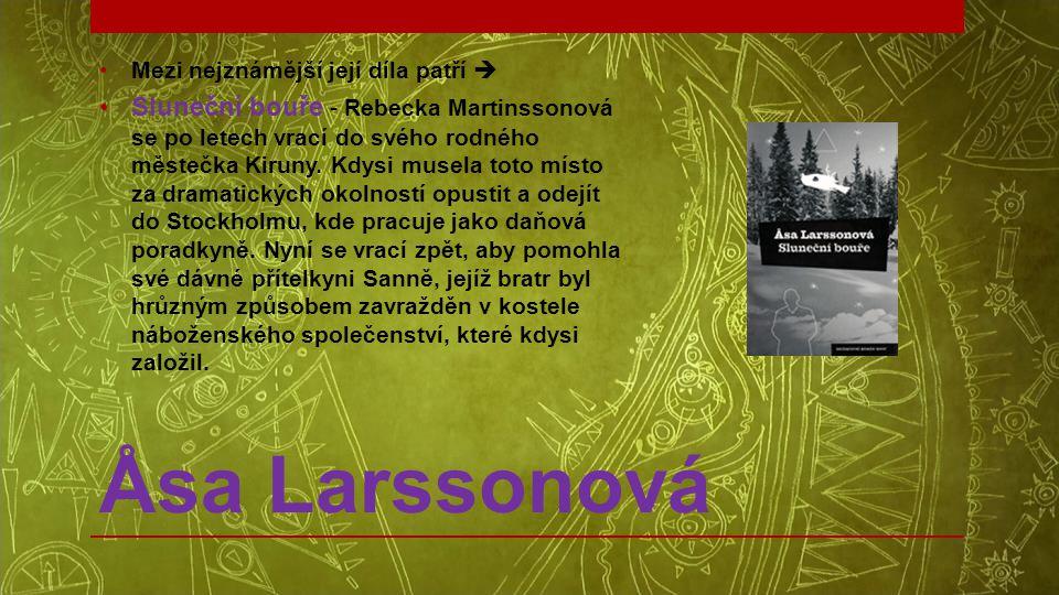 Åsa Larssonová •Mezi nejznámější její díla patří  •Sluneční bouře - Rebecka Martinssonová se po letech vrací do svého rodného městečka Kiruny. Kdysi