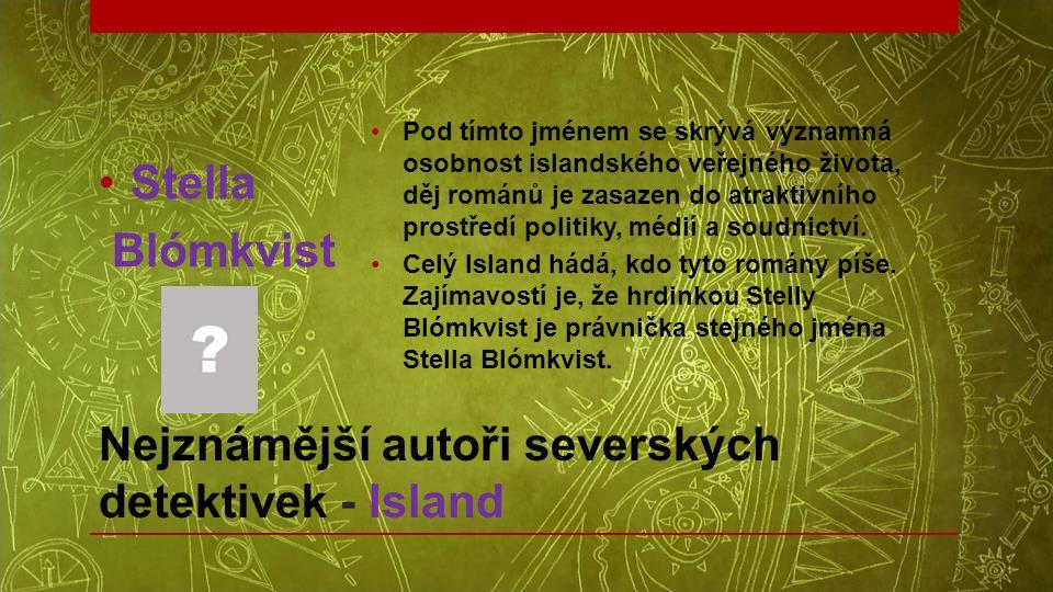 Nejznámější autoři severských detektivek - Island •Stella Blómkvist •Pod tímto jménem se skrývá významná osobnost islandského veřejného života, děj ro