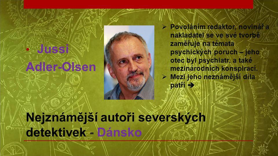 • Jussi Adler-Olsen Nejznámější autoři severských detektivek - Dánsko  Povoláním redaktor, novinář a nakladatel se ve své tvorbě zaměřuje na témata p