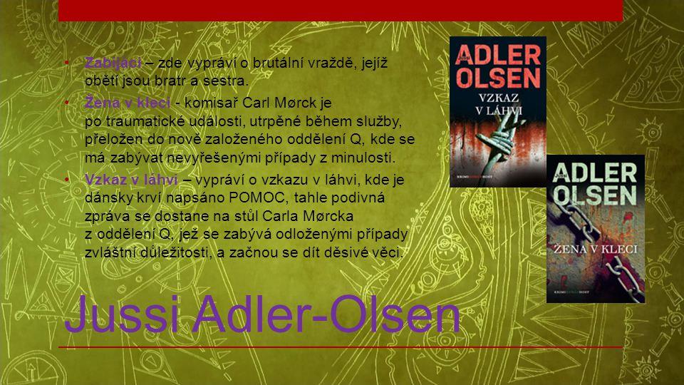 Jussi Adler-Olsen •Zabijáci – zde vypráví o brutální vraždě, jejíž obětí jsou bratr a sestra. •Žena v kleci - komisař Carl Mørck je po traumatické udá