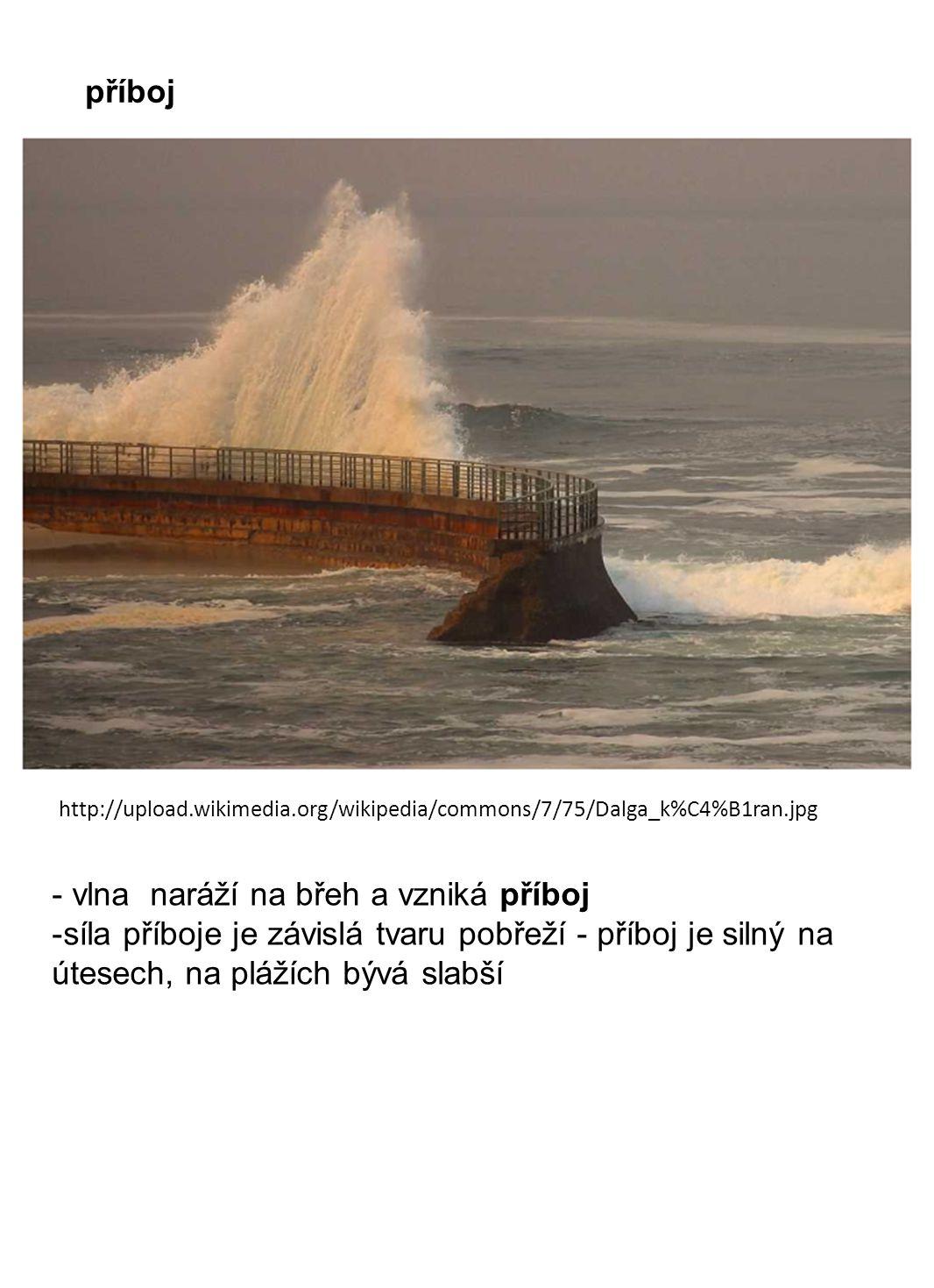 http://upload.wikimedia.org/wikipedia/commons/7/75/Dalga_k%C4%B1ran.jpg příboj - vlna naráží na břeh a vzniká příboj -síla příboje je závislá tvaru pobřeží - příboj je silný na útesech, na plážích bývá slabší