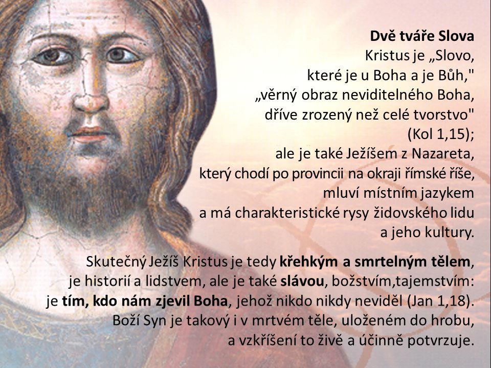 """Dvě tváře Slova Kristus je """"Slovo, které je u Boha a je Bůh, """"věrný obraz neviditelného Boha, dříve zrozený než celé tvorstvo (Kol 1,15); ale je také Ježíšem z Nazareta, který chodí po provincii na okraji římské říše, mluví místním jazykem a má charakteristické rysy židovského lidu a jeho kultury."""
