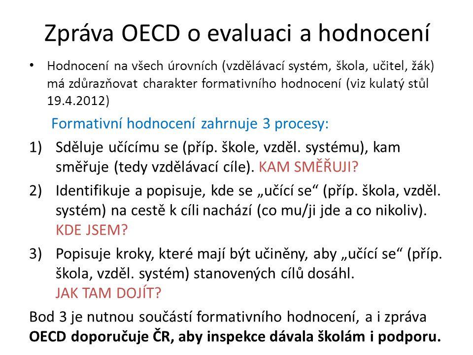 Zpráva OECD o evaluaci a hodnocení • Hodnocení na všech úrovních (vzdělávací systém, škola, učitel, žák) má zdůrazňovat charakter formativního hodnocení (viz kulatý stůl 19.4.2012) Formativní hodnocení zahrnuje 3 procesy: 1)Sděluje učícímu se (příp.