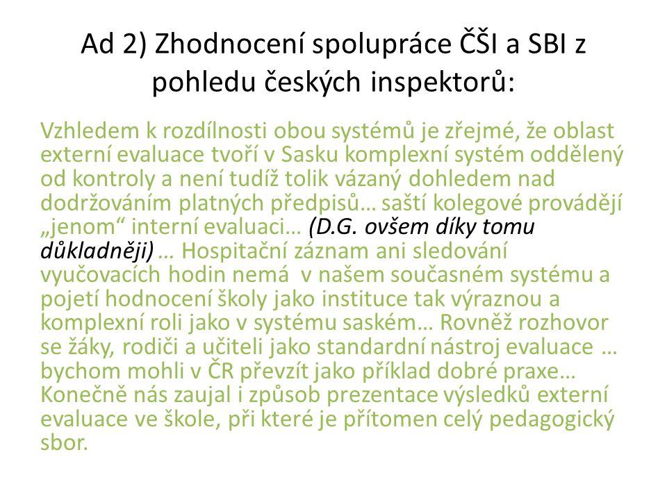"""Ad 2) Zhodnocení spolupráce ČŠI a SBI z pohledu českých inspektorů: Vzhledem k rozdílnosti obou systémů je zřejmé, že oblast externí evaluace tvoří v Sasku komplexní systém oddělený od kontroly a není tudíž tolik vázaný dohledem nad dodržováním platných předpisů… saští kolegové provádějí """"jenom interní evaluaci… (D.G."""