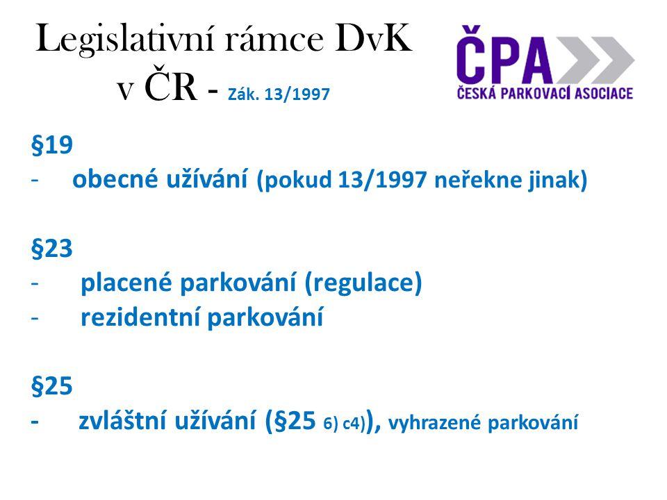 Legislativní rámce DvK v Č R - Zák. 13/1997 §19 -obecné užívání (pokud 13/1997 neřekne jinak) §23 -placené parkování (regulace) -rezidentní parkování