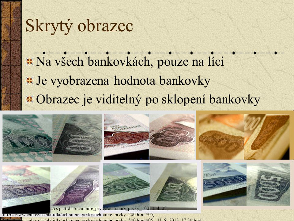 Skrytý obrazec Na všech bankovkách, pouze na líci Je vyobrazena hodnota bankovky Obrazec je viditelný po sklopení bankovky Zdroj: http://www.cnb.cz/cs